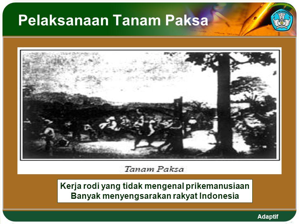 Adaptif Pelaksanaan Tanam Paksa Kerja rodi yang tidak mengenal prikemanusiaan Banyak menyengsarakan rakyat Indonesia