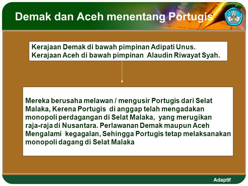 Adaptif Demak dan Aceh menentang Portugis Mereka berusaha melawan / mengusir Portugis dari Selat Malaka, Kerena Portugis di anggap telah mengadakan monopoli perdagangan di Selat Malaka, yang merugikan raja-raja di Nusantara.