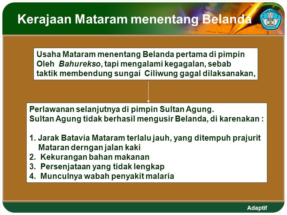 Adaptif Kerajaan Mataram menentang Belanda Usaha Mataram menentang Belanda pertama di pimpin Oleh Bahurekso, tapi mengalami kegagalan, sebab taktik membendung sungai Ciliwung gagal dilaksanakan, Perlawanan selanjutnya di pimpin Sultan Agung.