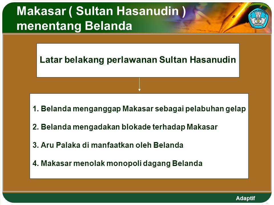 Adaptif Makasar ( Sultan Hasanudin ) menentang Belanda Latar belakang perlawanan Sultan Hasanudin 1. Belanda menganggap Makasar sebagai pelabuhan gela