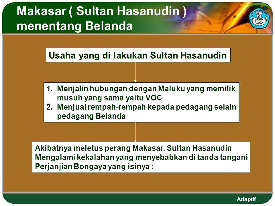 Adaptif Makasar ( Sultan Hasanudin ) menentang Belanda Usaha yang di lakukan Sultan Hasanudin 1. Menjalin hubungan dengan Maluku yang memilik musuh ya