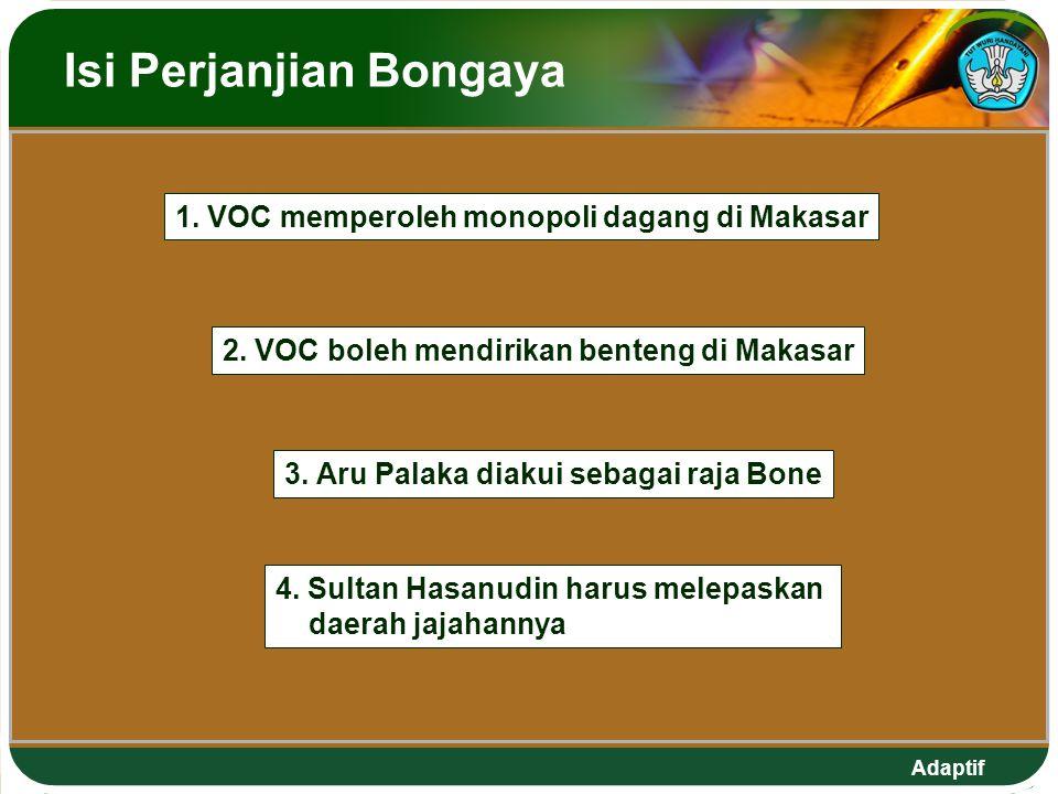 Adaptif Isi Perjanjian Bongaya 1. VOC memperoleh monopoli dagang di Makasar 2. VOC boleh mendirikan benteng di Makasar 4. Sultan Hasanudin harus melep
