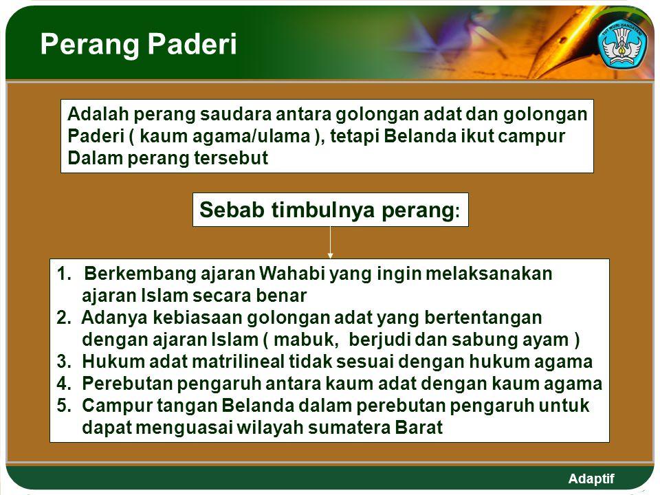 Adaptif Perang Paderi Adalah perang saudara antara golongan adat dan golongan Paderi ( kaum agama/ulama ), tetapi Belanda ikut campur Dalam perang tersebut 1.Berkembang ajaran Wahabi yang ingin melaksanakan ajaran Islam secara benar 2.