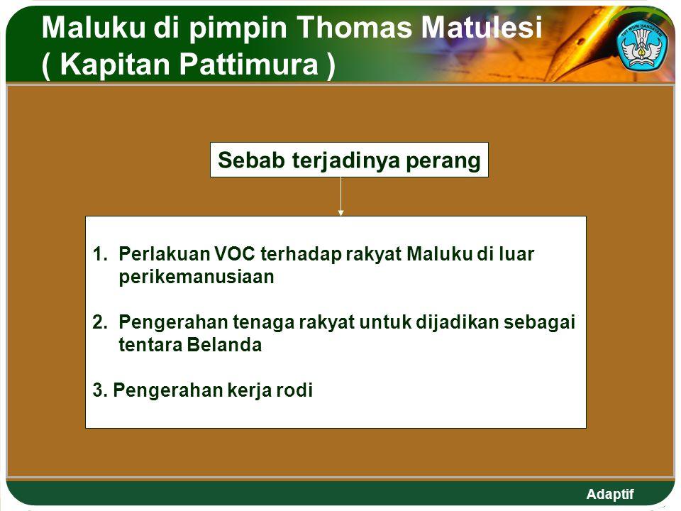 Adaptif Maluku di pimpin Thomas Matulesi ( Kapitan Pattimura ) Sebab terjadinya perang 1. Perlakuan VOC terhadap rakyat Maluku di luar perikemanusiaan