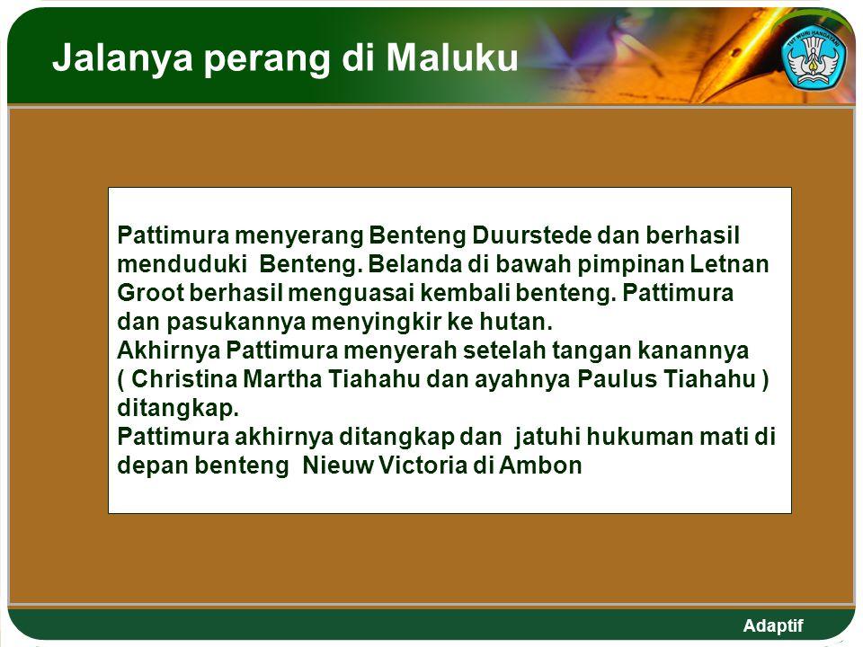 Adaptif Jalanya perang di Maluku Pattimura menyerang Benteng Duurstede dan berhasil menduduki Benteng. Belanda di bawah pimpinan Letnan Groot berhasil