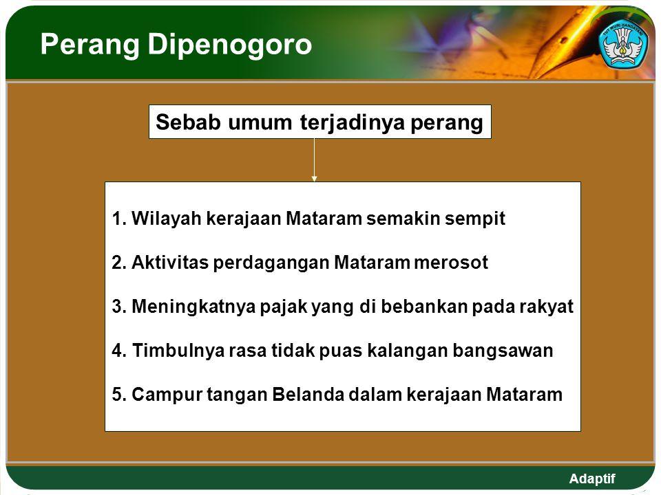 Adaptif Perang Dipenogoro Sebab umum terjadinya perang 1. Wilayah kerajaan Mataram semakin sempit 2. Aktivitas perdagangan Mataram merosot 3. Meningka