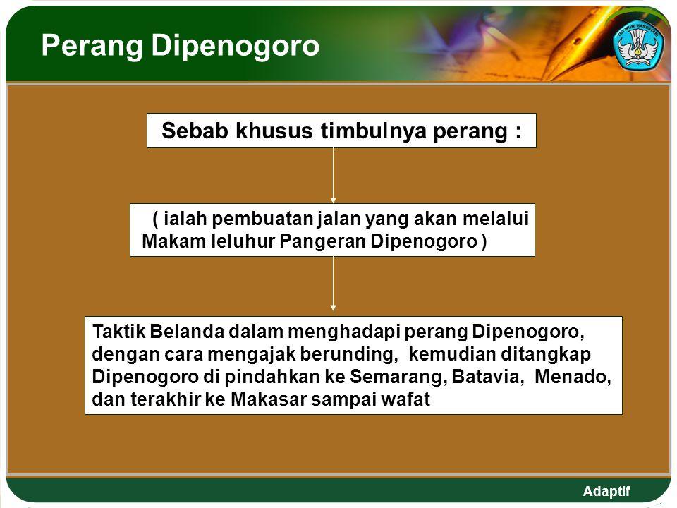 Adaptif Perang Dipenogoro ( ialah pembuatan jalan yang akan melalui Makam leluhur Pangeran Dipenogoro ) Taktik Belanda dalam menghadapi perang Dipenogoro, dengan cara mengajak berunding, kemudian ditangkap Dipenogoro di pindahkan ke Semarang, Batavia, Menado, dan terakhir ke Makasar sampai wafat Sebab khusus timbulnya perang :
