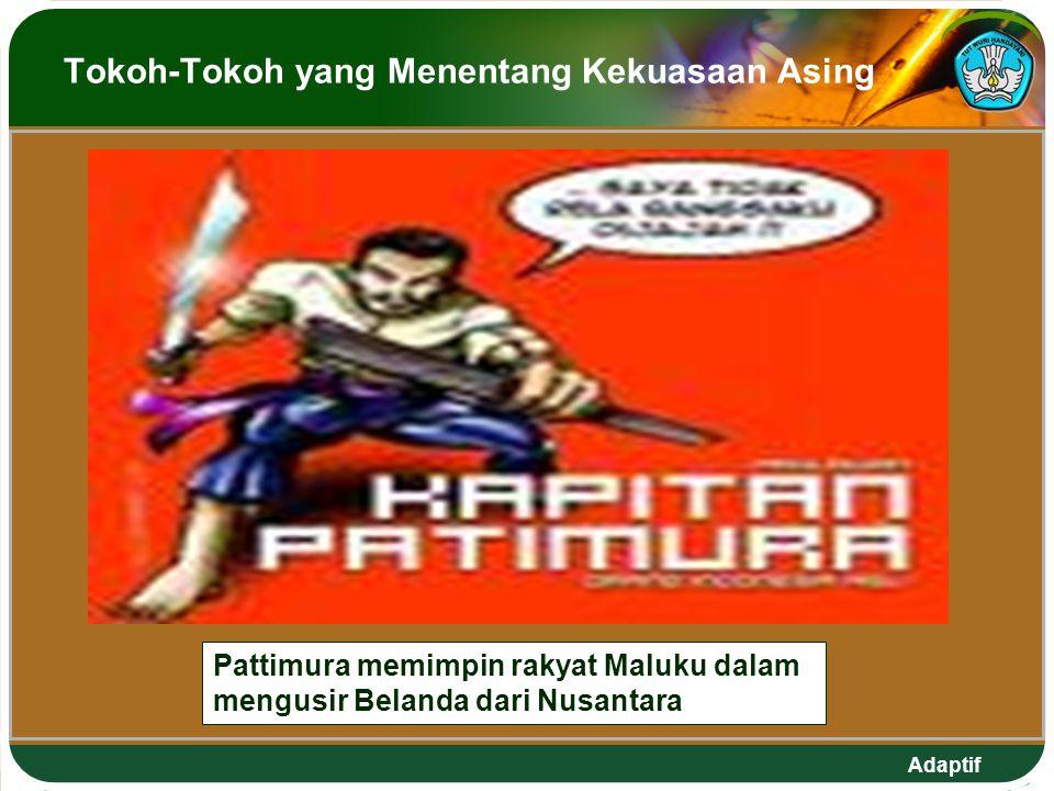 Adaptif Tokoh-Tokoh yang Menentang Kekuasaan Asing Pattimura memimpin rakyat Maluku dalam mengusir Belanda dari Nusantara