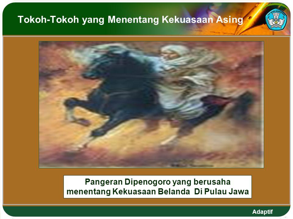 Adaptif Tokoh-Tokoh yang Menentang Kekuasaan Asing Pangeran Dipenogoro yang berusaha menentang Kekuasaan Belanda Di Pulau Jawa