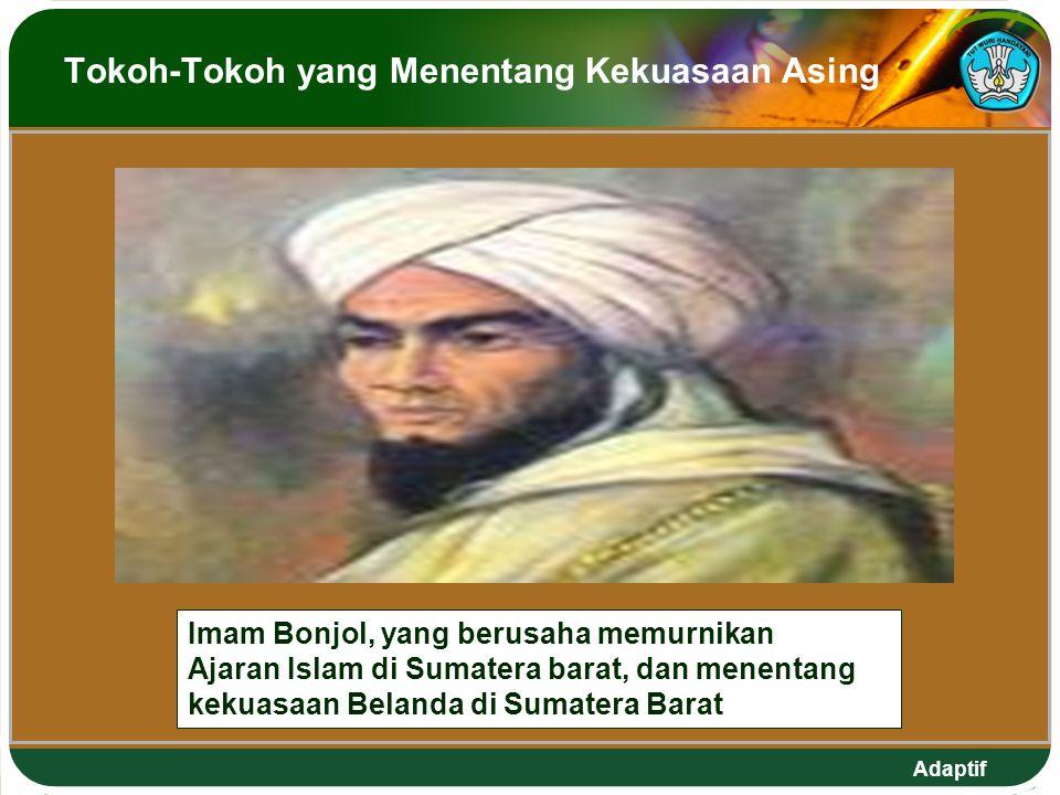 Adaptif Tokoh-Tokoh yang Menentang Kekuasaan Asing Imam Bonjol, yang berusaha memurnikan Ajaran Islam di Sumatera barat, dan menentang kekuasaan Belanda di Sumatera Barat