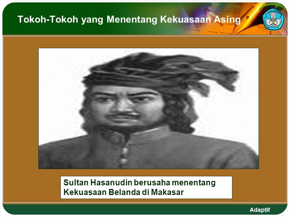 Adaptif Tokoh-Tokoh yang Menentang Kekuasaan Asing Sultan Hasanudin berusaha menentang Kekuasaan Belanda di Makasar