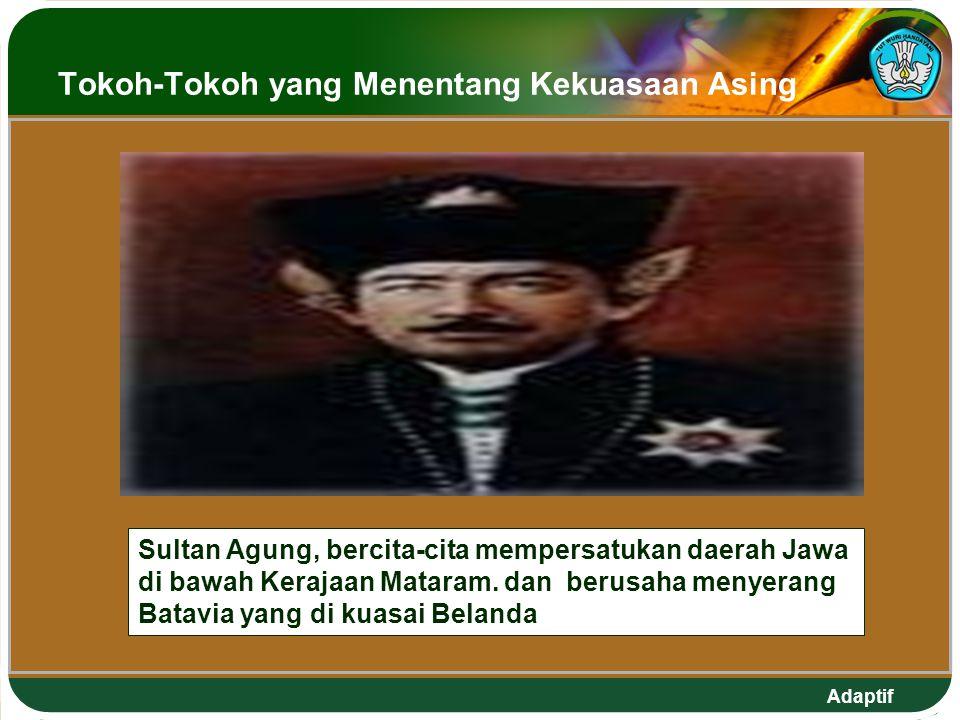 Adaptif Tokoh-Tokoh yang Menentang Kekuasaan Asing Sultan Agung, bercita-cita mempersatukan daerah Jawa di bawah Kerajaan Mataram.