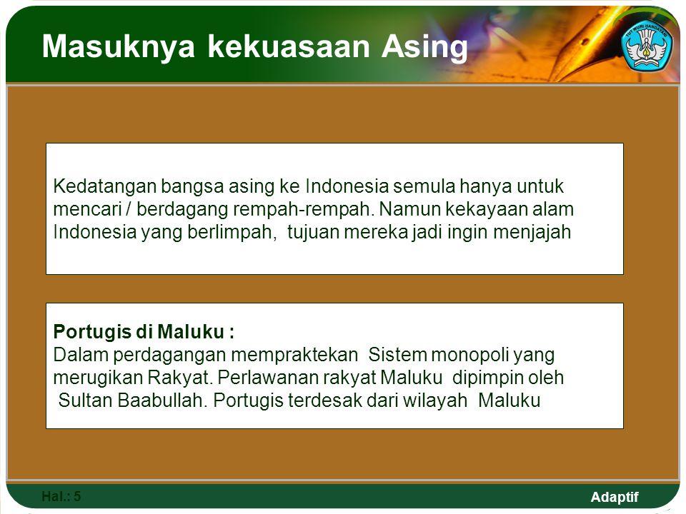 Adaptif Masuknya kekuasaan Asing Hal.: 5 Kedatangan bangsa asing ke Indonesia semula hanya untuk mencari / berdagang rempah-rempah. Namun kekayaan ala