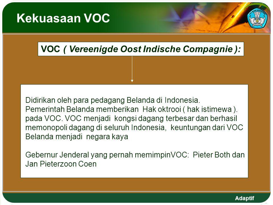 Adaptif Kekuasaan VOC Didirikan oleh para pedagang Belanda di Indonesia. Pemerintah Belanda memberikan Hak oktrooi ( hak istimewa ). pada VOC. VOC men