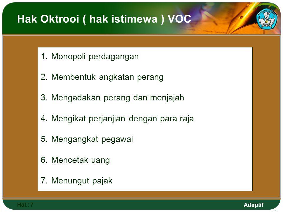 Adaptif Hak Oktrooi ( hak istimewa ) VOC Hal.: 7 1.Monopoli perdagangan 2.Membentuk angkatan perang 3.Mengadakan perang dan menjajah 4.Mengikat perjan