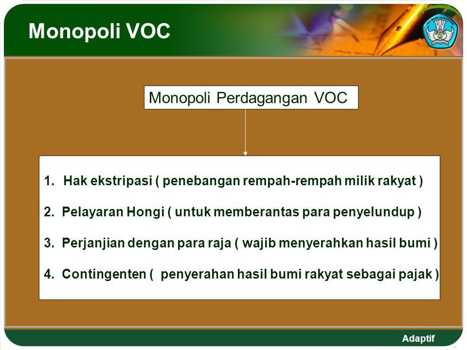 Adaptif Monopoli VOC Monopoli Perdagangan VOC 1.Hak ekstripasi ( penebangan rempah-rempah milik rakyat ) 2. Pelayaran Hongi ( untuk memberantas para p