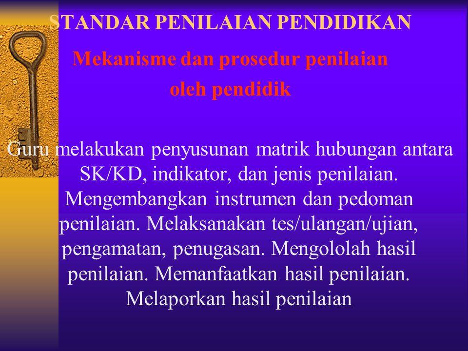 STANDAR PENILAIAN PENDIDIKAN Mekanisme dan prosedur penilaian oleh pendidik Guru melakukan penyusunan matrik hubungan antara SK/KD, indikator, dan jen