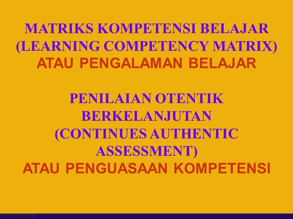 MATRIKS KOMPETENSI BELAJAR (LEARNING COMPETENCY MATRIX) ATAU PENGALAMAN BELAJAR PENILAIAN OTENTIK BERKELANJUTAN (CONTINUES AUTHENTIC ASSESSMENT) ATAU