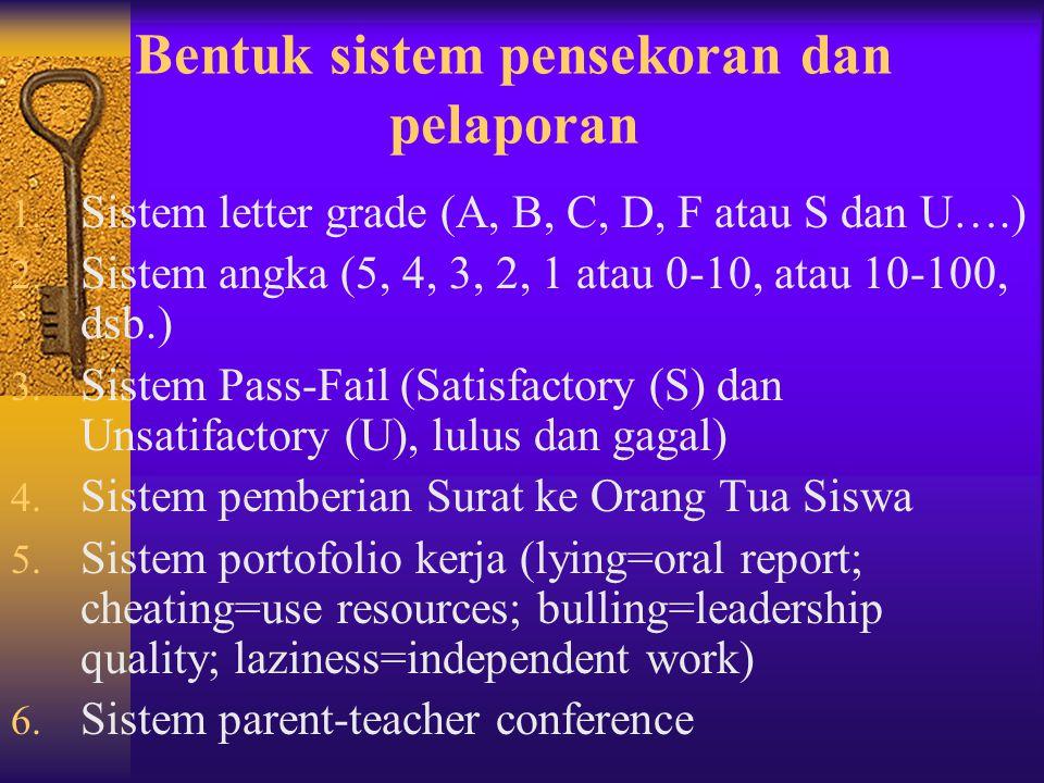Bentuk sistem pensekoran dan pelaporan 1. Sistem letter grade (A, B, C, D, F atau S dan U….) 2. Sistem angka (5, 4, 3, 2, 1 atau 0-10, atau 10-100, ds