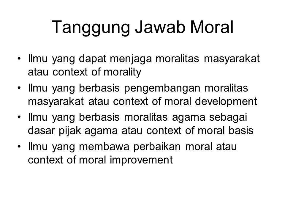 Tanggung Jawab Moral •Ilmu yang dapat menjaga moralitas masyarakat atau context of morality •Ilmu yang berbasis pengembangan moralitas masyarakat atau