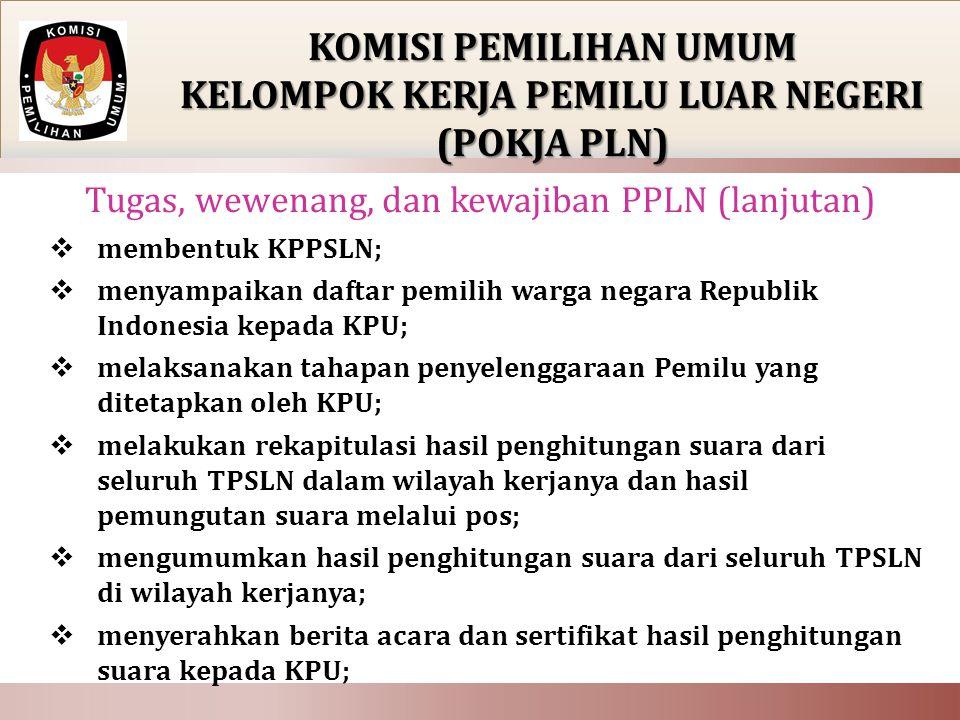  membentuk KPPSLN;  menyampaikan daftar pemilih warga negara Republik Indonesia kepada KPU;  melaksanakan tahapan penyelenggaraan Pemilu yang ditetapkan oleh KPU;  melakukan rekapitulasi hasil penghitungan suara dari seluruh TPSLN dalam wilayah kerjanya dan hasil pemungutan suara melalui pos;  mengumumkan hasil penghitungan suara dari seluruh TPSLN di wilayah kerjanya;  menyerahkan berita acara dan sertifikat hasil penghitungan suara kepada KPU; KOMISI PEMILIHAN UMUM KELOMPOK KERJA PEMILU LUAR NEGERI (POKJA PLN) Tugas, wewenang, dan kewajiban PPLN (lanjutan)