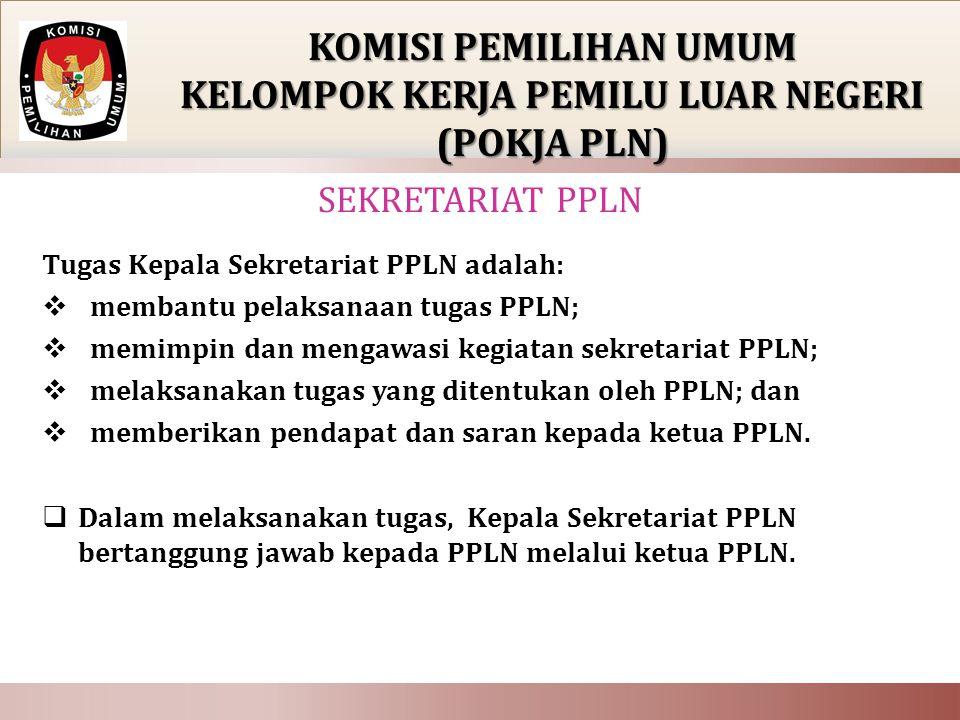 Tugas Kepala Sekretariat PPLN adalah:  membantu pelaksanaan tugas PPLN;  memimpin dan mengawasi kegiatan sekretariat PPLN;  melaksanakan tugas yang ditentukan oleh PPLN; dan  memberikan pendapat dan saran kepada ketua PPLN.
