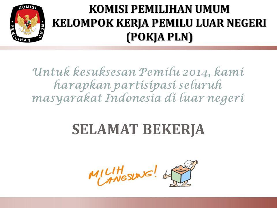 Untuk kesuksesan Pemilu 2014, kami harapkan partisipasi seluruh masyarakat Indonesia di luar negeri SELAMAT BEKERJA KOMISI PEMILIHAN UMUM KELOMPOK KERJA PEMILU LUAR NEGERI (POKJA PLN)