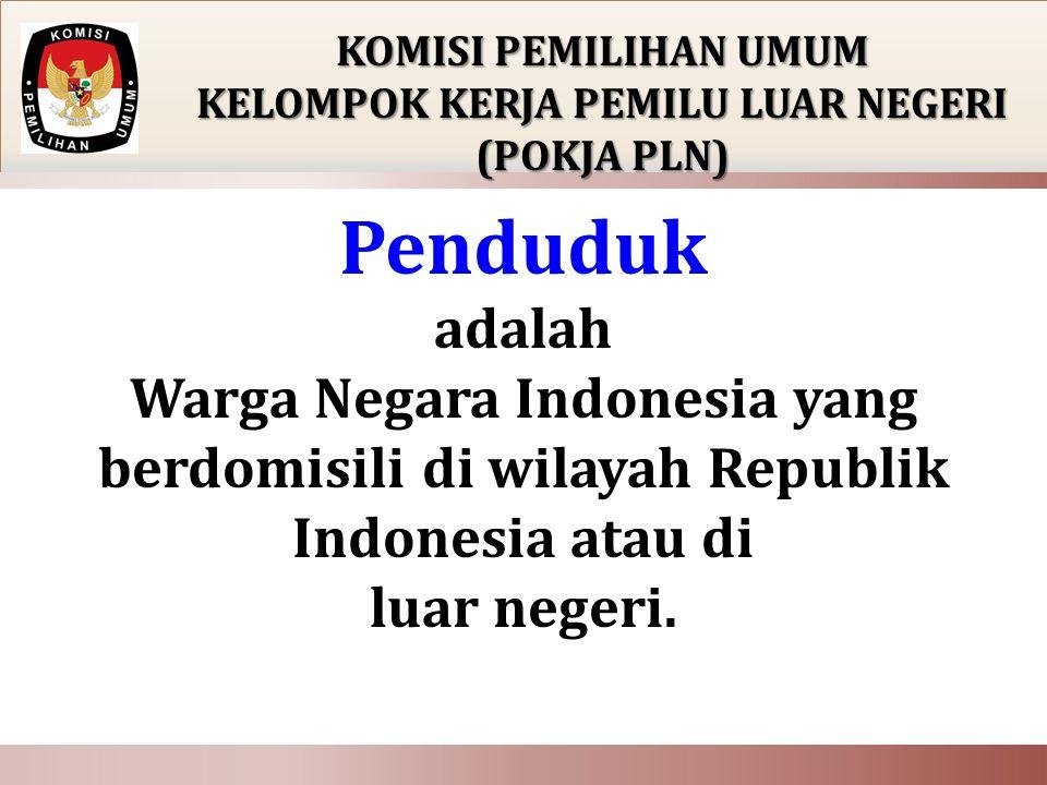 KOMISI PEMILIHAN UMUM KELOMPOK KERJA PEMILU LUAR NEGERI (POKJA PLN) Penduduk adalah Warga Negara Indonesia yang berdomisili di wilayah Republik Indonesia atau di luar negeri.
