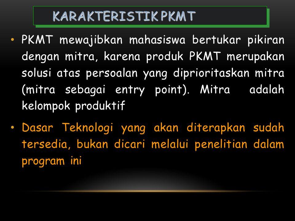 KARAKTERISTIK PKMT • PKMT merupakan kreativitas yang inovatif dalam menciptakan suatu karya teknologi yang dapat meningkatkan nilai tambah dan dibutuh