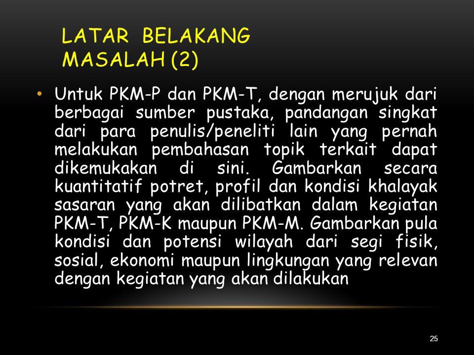 LATAR BELAKANG MASALAH (1) 24 • Kegiatan PKM-P dilakukan untuk menjawab keingintahuan mahasiswa untuk mengungkapkan suatu gejala/konsep/dugaan atau me