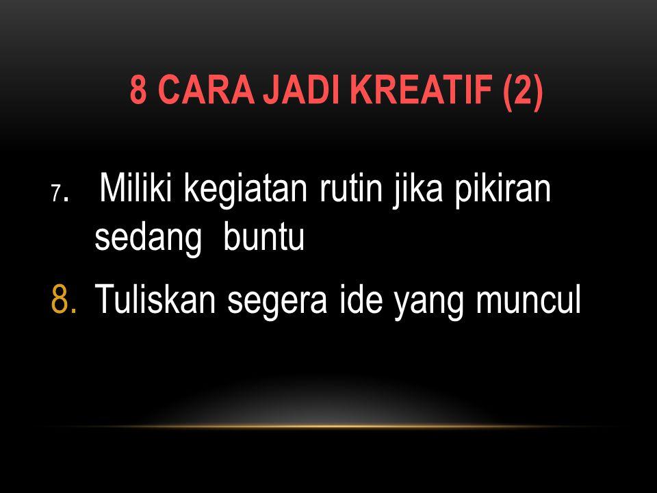 8 CARA JADI KREATIF (1) 1.Yakinlah anda bisa kreatif 2.Ekspresikan kreatifitas dalam pekerjaan dan kehidupan 3.Hilangkan pikiran logis 4.Lakukan sesua