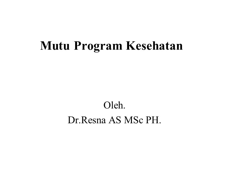 Mutu Program Kesehatan Oleh. Dr.Resna AS MSc PH.