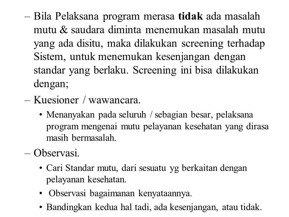 –Bila Pelaksana program merasa tidak ada masalah mutu & saudara diminta menemukan masalah mutu yang ada disitu, maka dilakukan screening terhadap Sistem, untuk menemukan kesenjangan dengan standar yang berlaku.