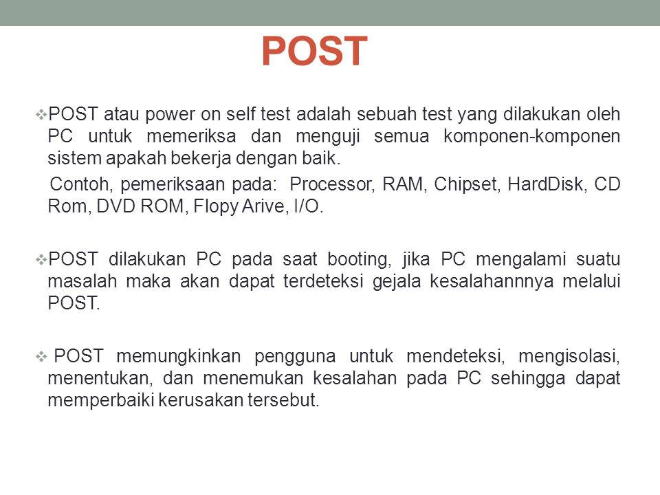POST  POST atau power on self test adalah sebuah test yang dilakukan oleh PC untuk memeriksa dan menguji semua komponen-komponen sistem apakah bekerj