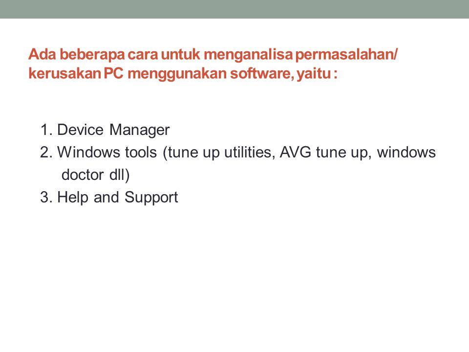 Ada beberapa cara untuk menganalisa permasalahan/ kerusakan PC menggunakan software, yaitu : 1. Device Manager 2. Windows tools (tune up utilities, AV