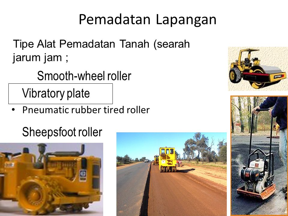 Pemadatan Lapangan • Pneumatic rubber tired roller Tipe Alat Pemadatan Tanah (searah jarum jam ;  Vibratory plate  Smooth-wheel roller  Sheepsfoot