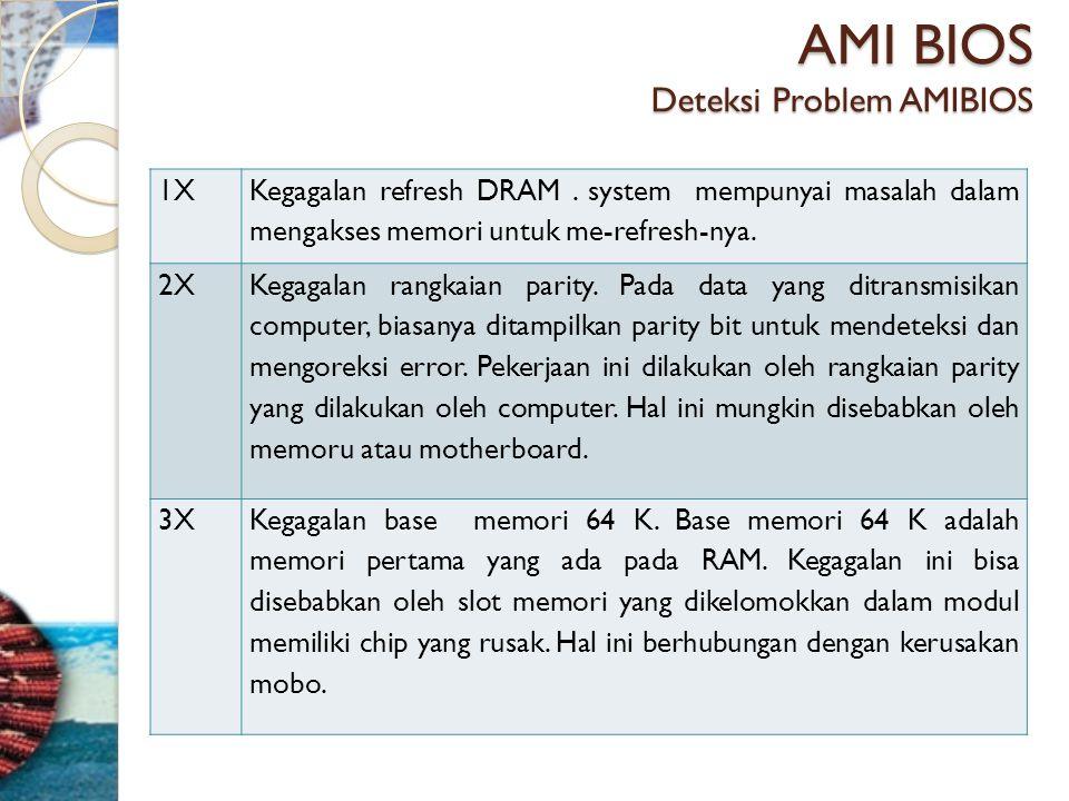 AMI BIOS Deteksi Problem AMIBIOS 1X Kegagalan refresh DRAM. system mempunyai masalah dalam mengakses memori untuk me-refresh-nya. 2X Kegagalan rangkai
