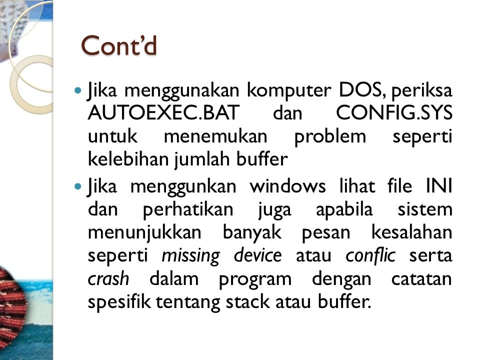 Cont'd  Jika menggunakan komputer DOS, periksa AUTOEXEC.BAT dan CONFIG.SYS untuk menemukan problem seperti kelebihan jumlah buffer  Jika menggunkan