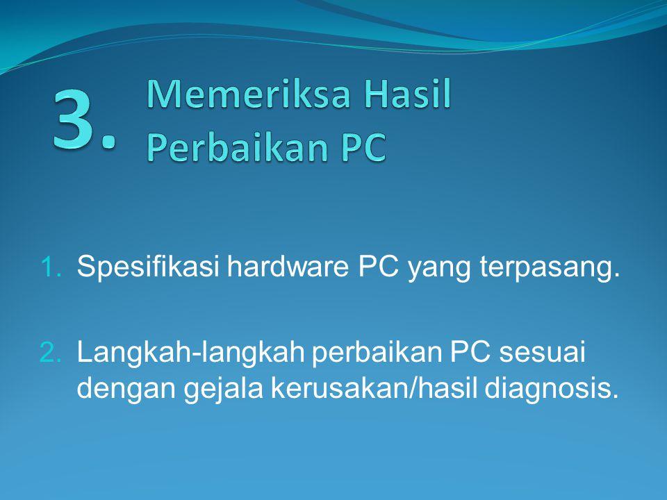 1. Spesifikasi hardware PC yang terpasang. 2. Langkah-langkah perbaikan PC sesuai dengan gejala kerusakan/hasil diagnosis.