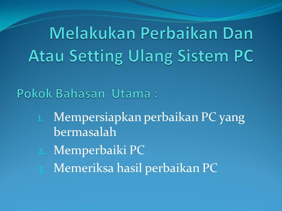 1. Mempersiapkan perbaikan PC yang bermasalah 2. Memperbaiki PC 3. Memeriksa hasil perbaikan PC
