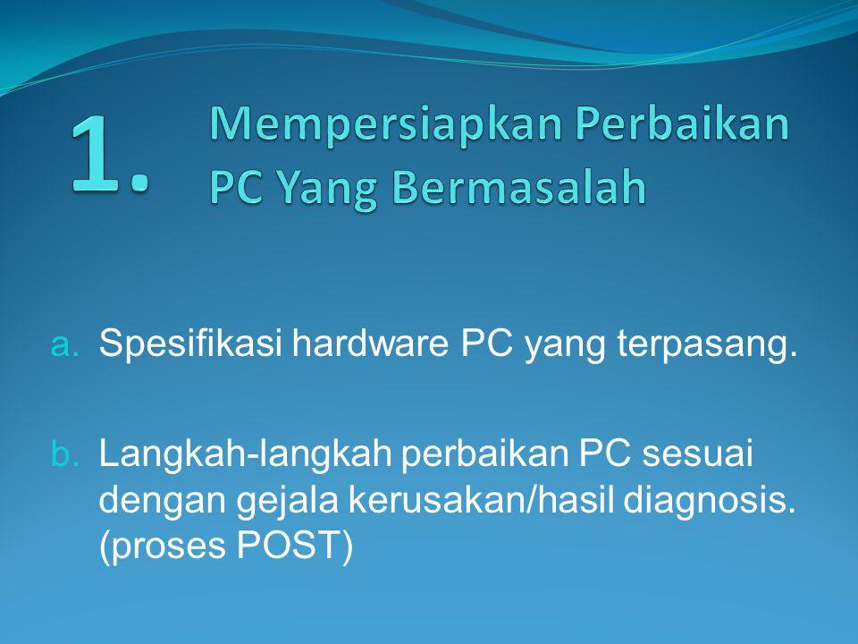 a. Spesifikasi hardware PC yang terpasang. b. Langkah-langkah perbaikan PC sesuai dengan gejala kerusakan/hasil diagnosis. (proses POST)