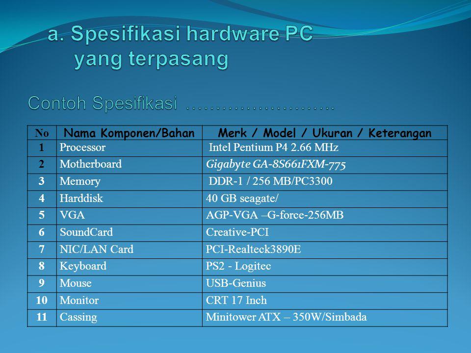 No Nama Komponen/BahanMerk / Model / Ukuran / Keterangan 1Processor Intel Pentium P4 2.66 MHz 2Motherboard Gigabyte GA-8S661FXM-775 3Memory DDR-1 / 25