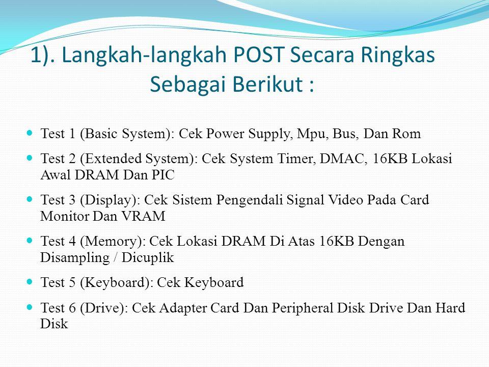 1). Langkah-langkah POST Secara Ringkas Sebagai Berikut :  Test 1 (Basic System): Cek Power Supply, Mpu, Bus, Dan Rom  Test 2 (Extended System): Cek