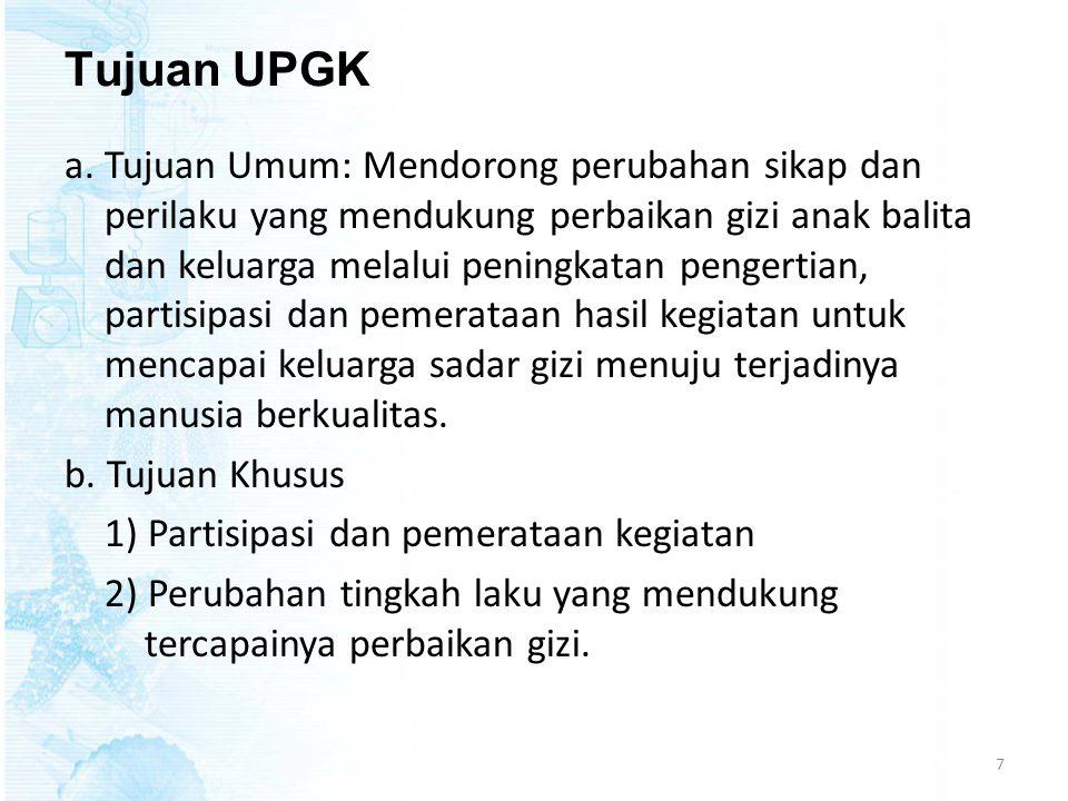 Tujuan UPGK a.Tujuan Umum: Mendorong perubahan sikap dan perilaku yang mendukung perbaikan gizi anak balita dan keluarga melalui peningkatan pengertia