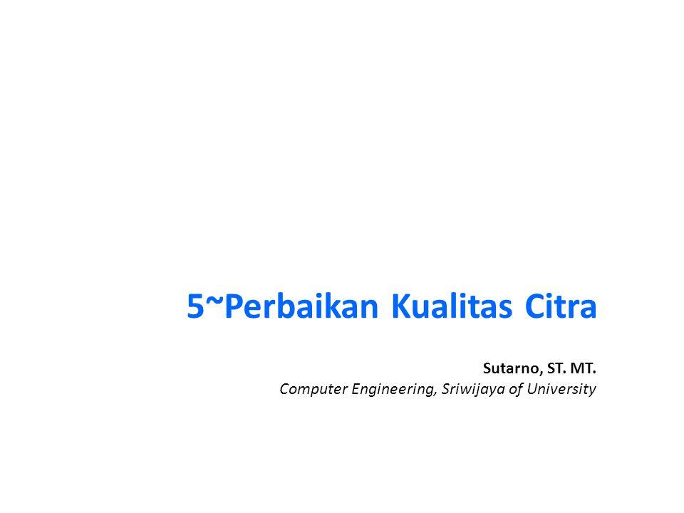 5~Perbaikan Kualitas Citra Sutarno, ST. MT. Computer Engineering, Sriwijaya of University