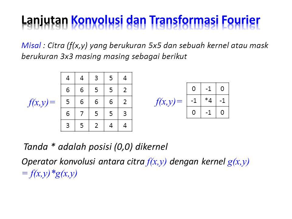 Tanda * adalah posisi (0,0) dikernel Misal : Citra (f(x,y) yang berukuran 5x5 dan sebuah kernel atau mask berukuran 3x3 masing masing sebagai berikut