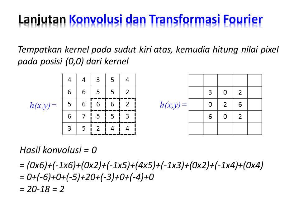 Hasil konvolusi = 0 Tempatkan kernel pada sudut kiri atas, kemudia hitung nilai pixel pada posisi (0,0) dari kernel = (0x6)+(-1x6)+(0x2)+(-1x5)+(4x5)+