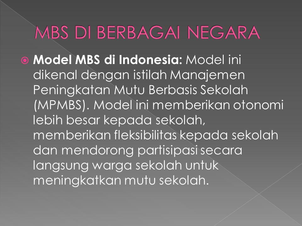  Model MBS di Indonesia: Model ini dikenal dengan istilah Manajemen Peningkatan Mutu Berbasis Sekolah (MPMBS). Model ini memberikan otonomi lebih bes