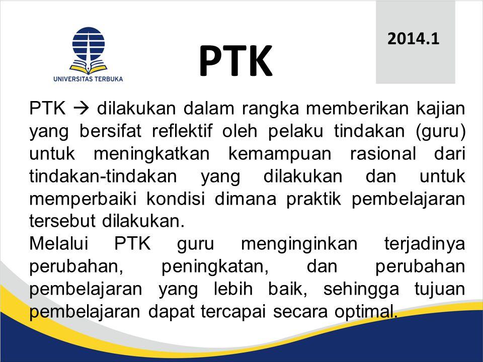 PTK 2014.1 PTK  dilakukan dalam rangka memberikan kajian yang bersifat reflektif oleh pelaku tindakan (guru) untuk meningkatkan kemampuan rasional dari tindakan-tindakan yang dilakukan dan untuk memperbaiki kondisi dimana praktik pembelajaran tersebut dilakukan.