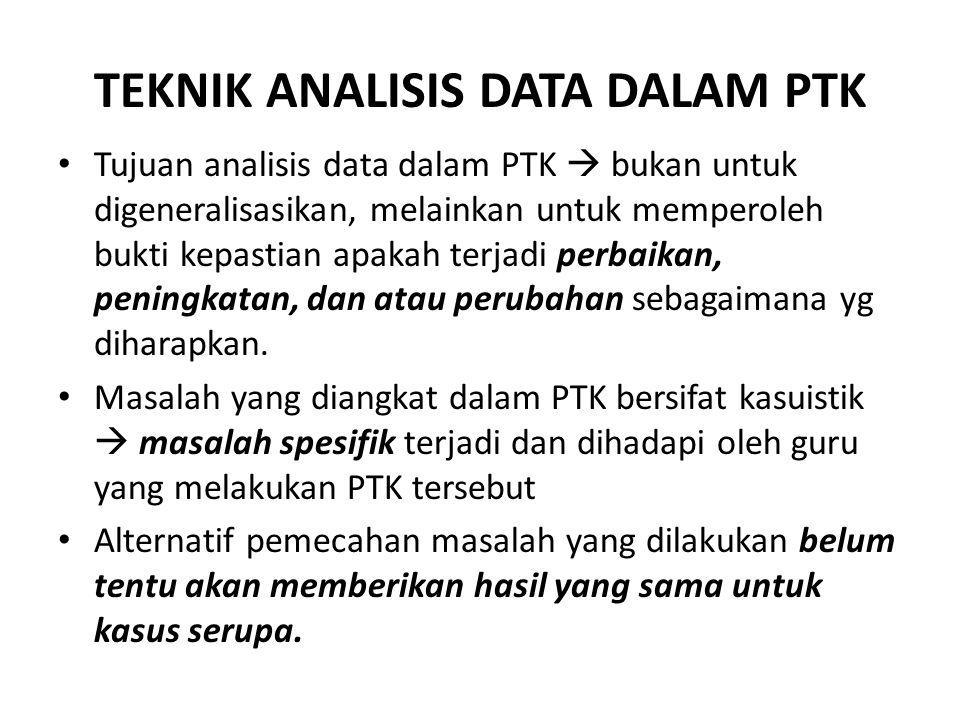 TEKNIK ANALISIS DATA DALAM PTK • Tujuan analisis data dalam PTK  bukan untuk digeneralisasikan, melainkan untuk memperoleh bukti kepastian apakah terjadi perbaikan, peningkatan, dan atau perubahan sebagaimana yg diharapkan.